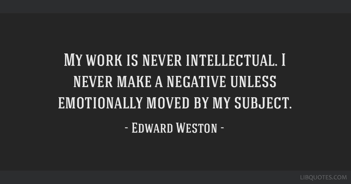 My work is never intellectual. I never make a negative unless emotionally moved by my subject.