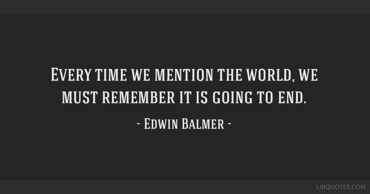 Every time we mention the world, we must remember it is going to end.