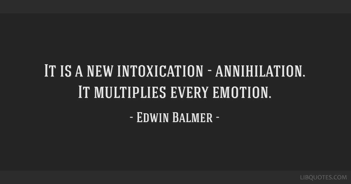 It is a new intoxication - annihilation. It multiplies every emotion.