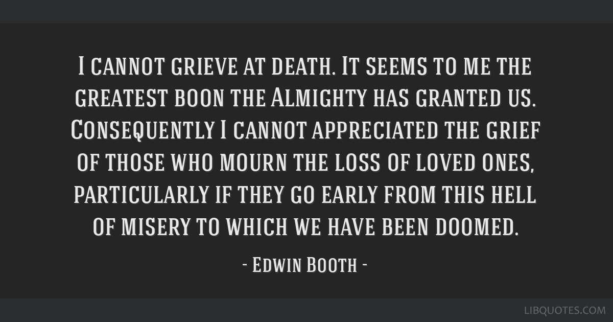 I cannot grieve at death. It seems to me the greatest boon the Almighty has granted us. Consequently I cannot appreciated the grief of those who...
