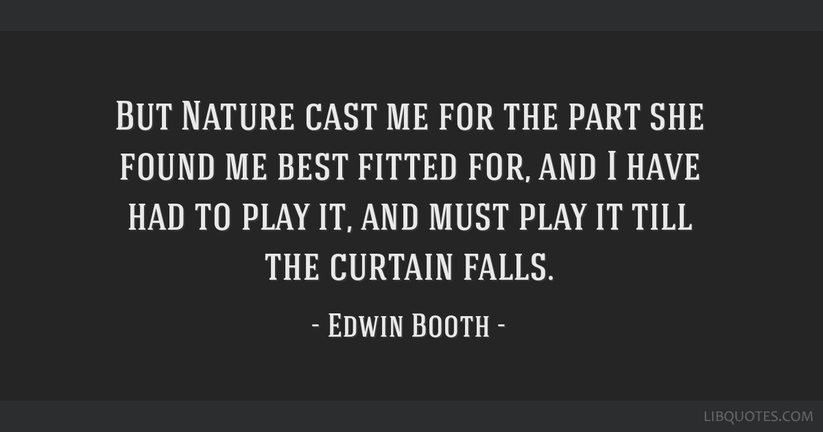 But Nature cast me for the part she found me best fitted for, and I have had to play it, and must play it till the curtain falls.