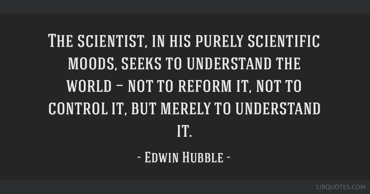 The scientist, in his purely scientific moods, seeks to understand the world — not to reform it, not to control it, but merely to understand it.