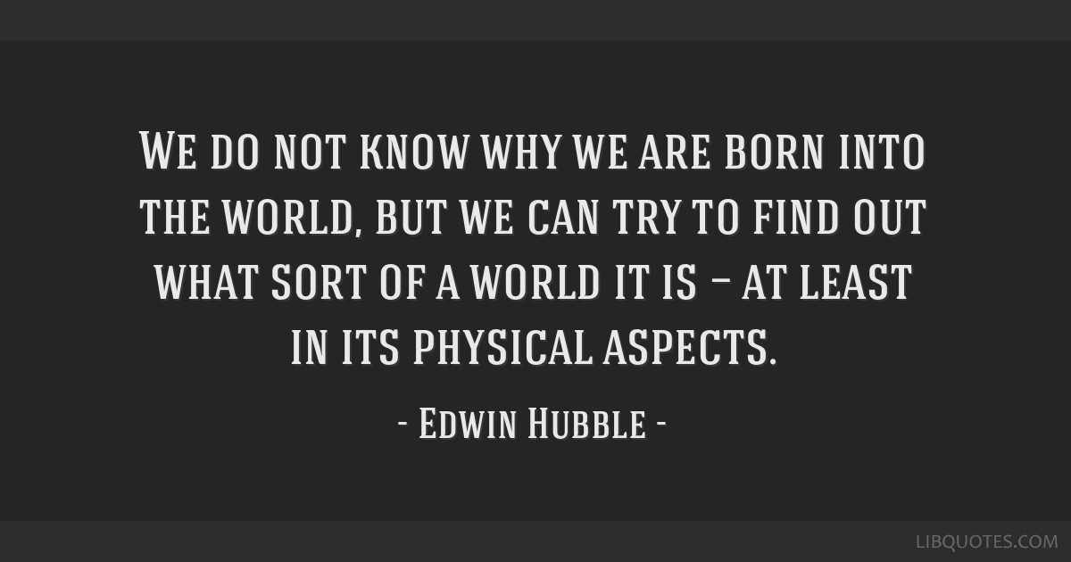 We do not know why we are born into the world, but we can try to find out what sort of a world it is — at least in its physical aspects.