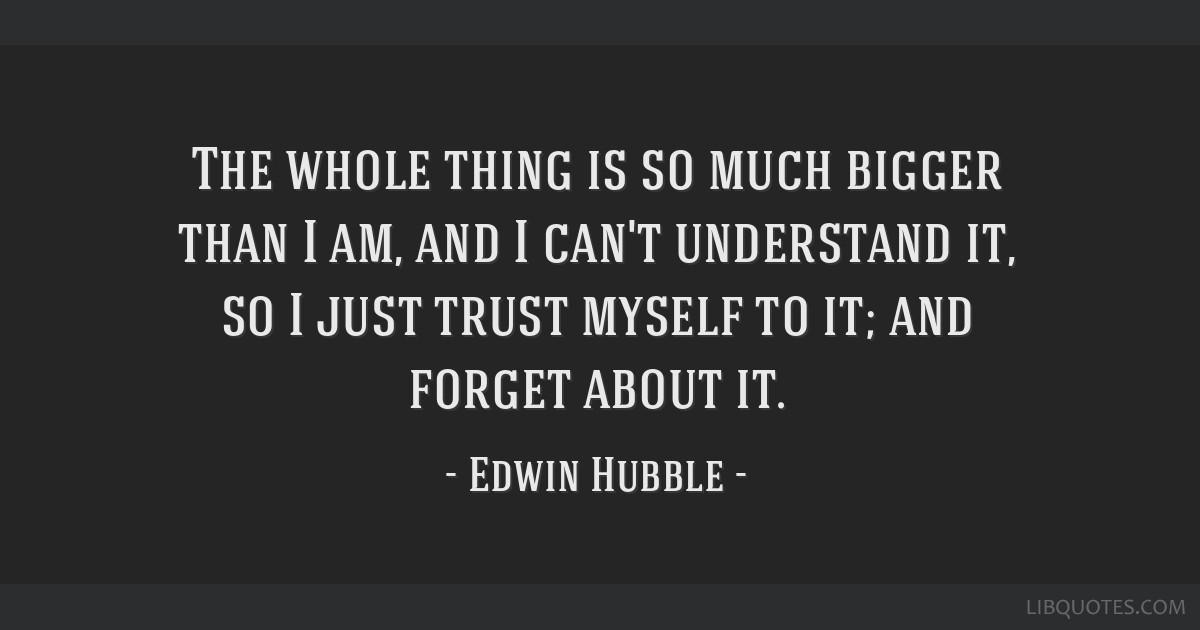The whole thing is so much bigger than I am, and I can't understand it, so I just trust myself to it; and forget about it.