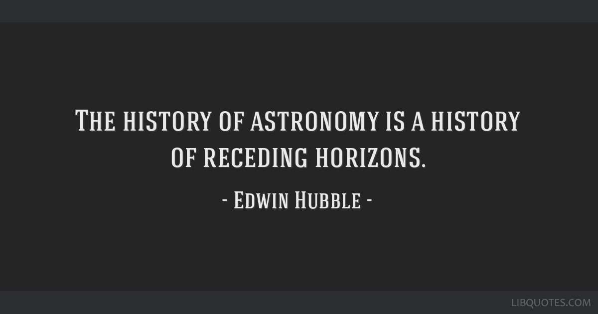 The history of astronomy is a history of receding horizons.
