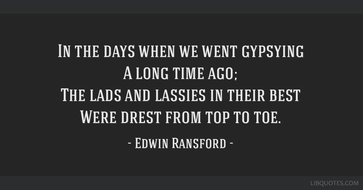 In the days when we went gypsying A long time ago; The lads and lassies in their best Were drest from top to toe.