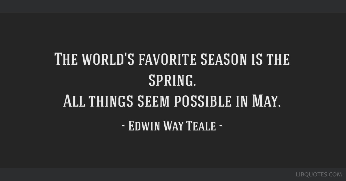 The world's favorite season is the spring. All things seem possible in May.