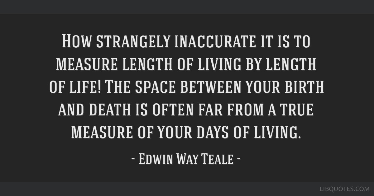 How strangely inaccurate it is to measure length of living by length of life! The space between your birth and death is often far from a true measure ...