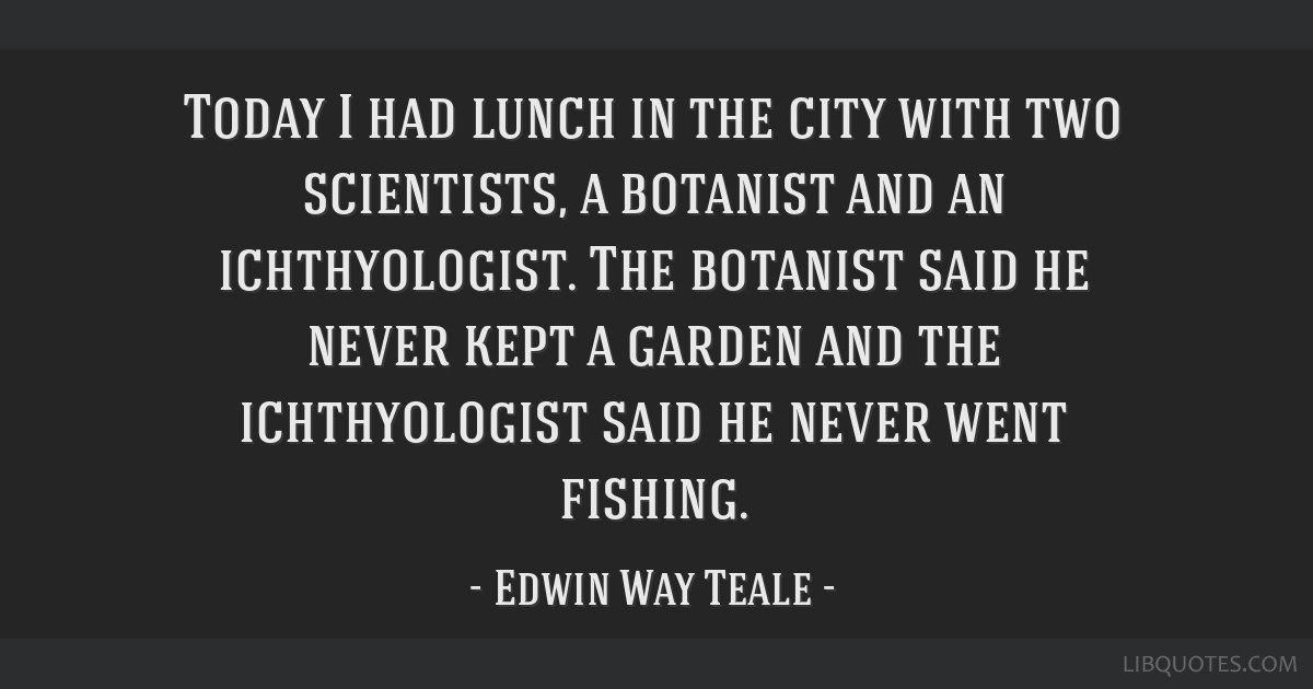 Today I had lunch in the city with two scientists, a botanist and an ichthyologist. The botanist said he never kept a garden and the ichthyologist...