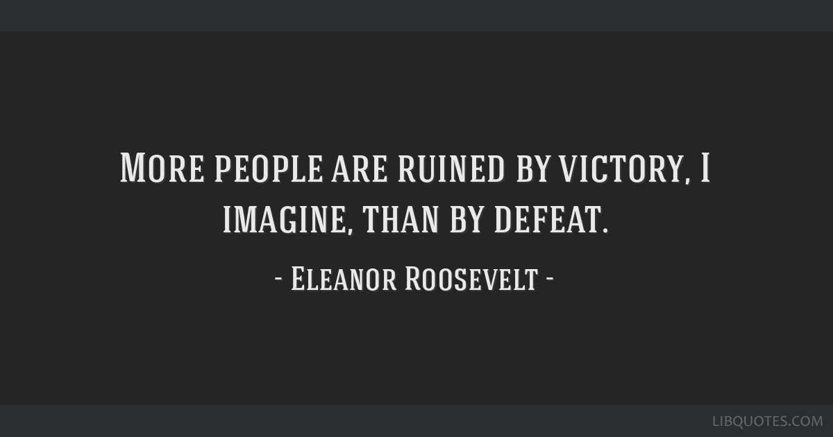 More people are ruined by victory, I imagine, than by defeat.