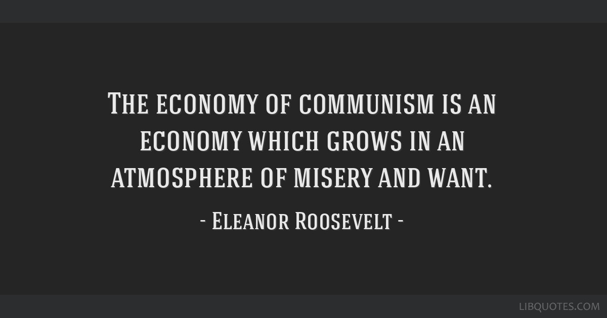 The economy of communism is an economy which grows in an atmosphere of misery and want.