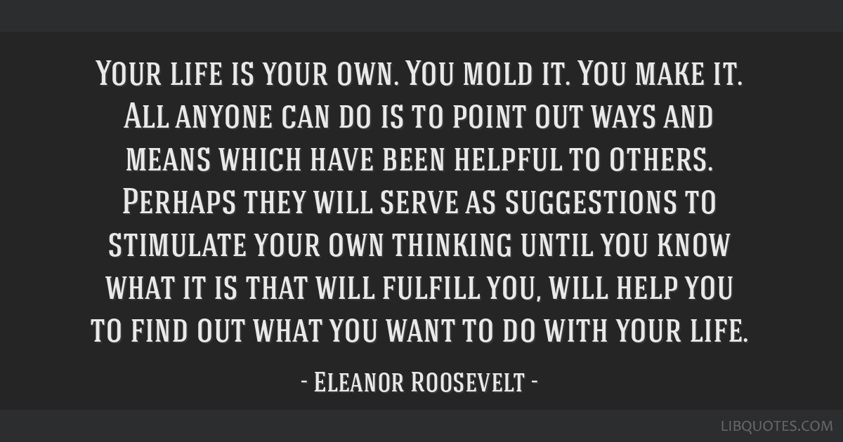 Your life is your own. You mold it. You make it. All anyone can do is to point out ways and means which have been helpful to others. Perhaps they...