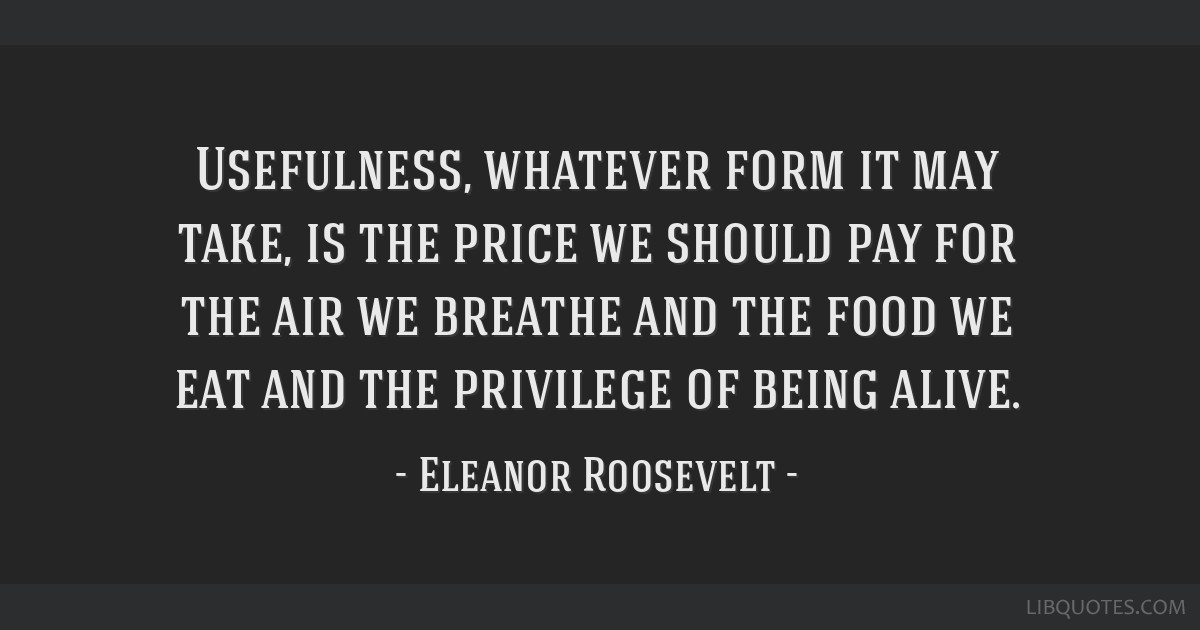 Usefulness, whatever form it may take, is the price we should pay for the air we breathe and the food we eat and the privilege of being alive.