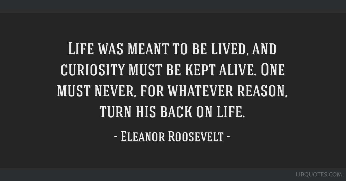 Life was meant to be lived, and curiosity must be kept alive. One must never, for whatever reason, turn his back on life.
