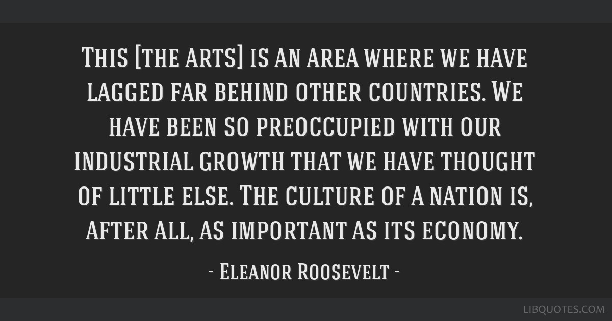 This [the arts] is an area where we have lagged far behind other countries. We have been so preoccupied with our industrial growth that we have...