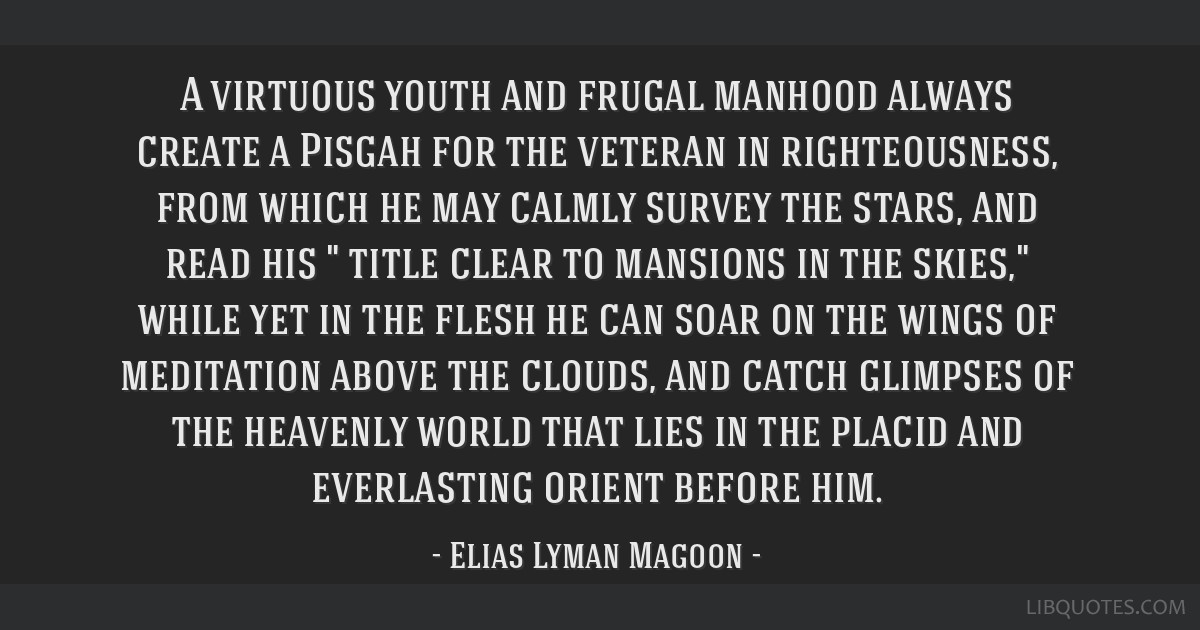 A virtuous youth and frugal manhood always create a Pisgah for the veteran in righteousness, from which he may calmly survey the stars, and read his...
