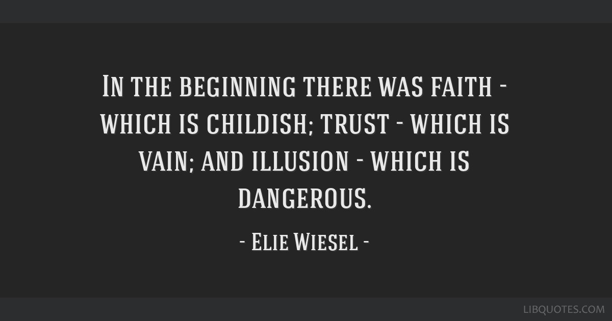 In the beginning there was faith - which is childish; trust - which is vain; and illusion - which is dangerous.