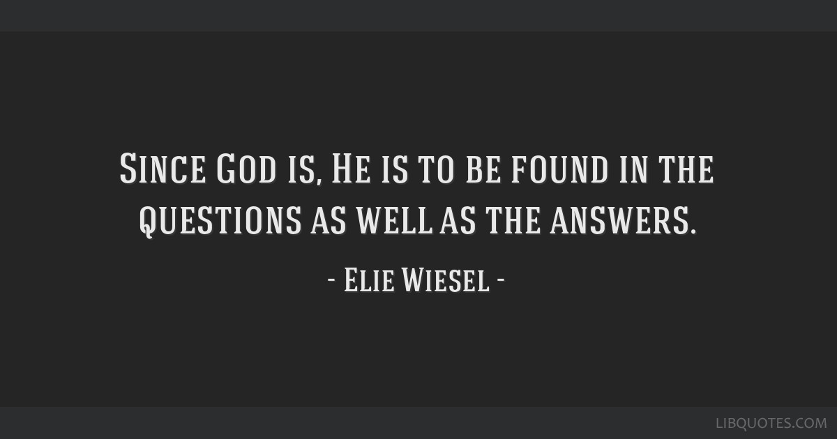 Since God is, He is to be found in the questions as well as the answers.