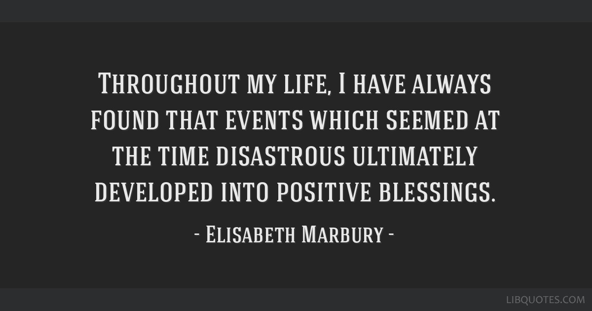 Throughout my life, I have always found that events which seemed at the time disastrous ultimately developed into positive blessings.