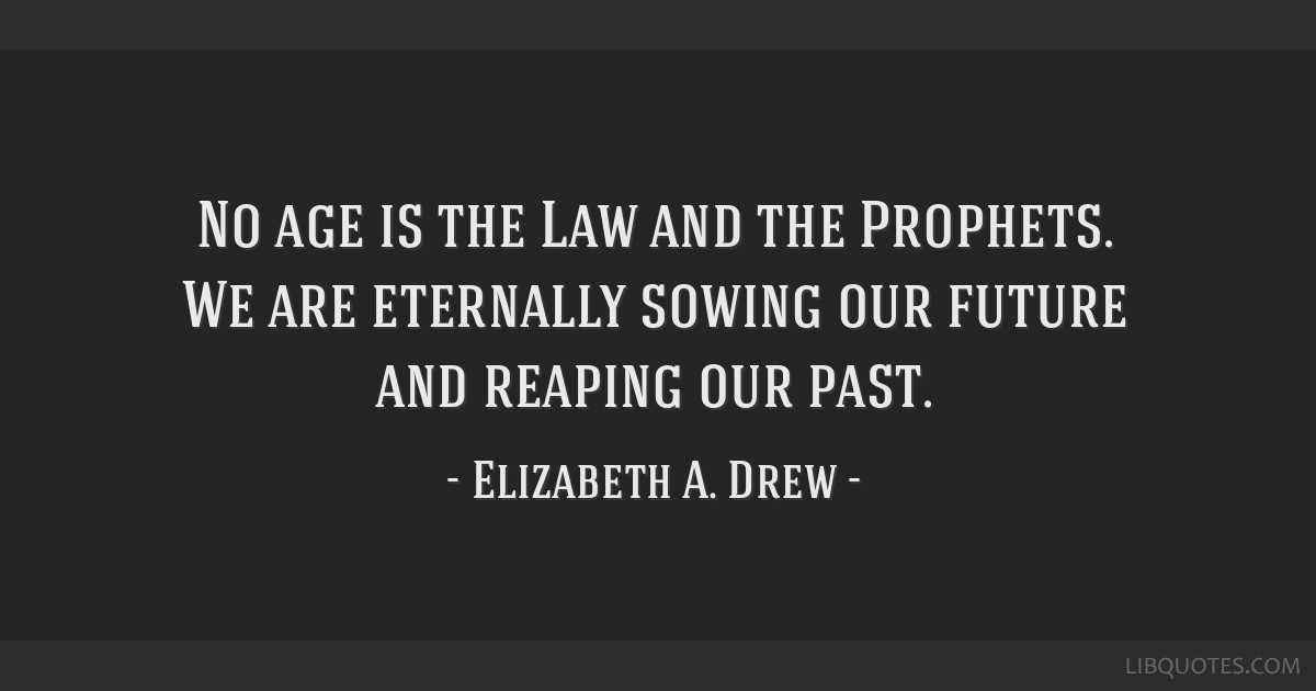 No age is the Law and the Prophets. We are eternally sowing our future and reaping our past.