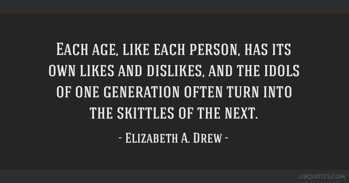 Each age, like each person, has its own likes and dislikes, and the idols of one generation often turn into the skittles of the next.