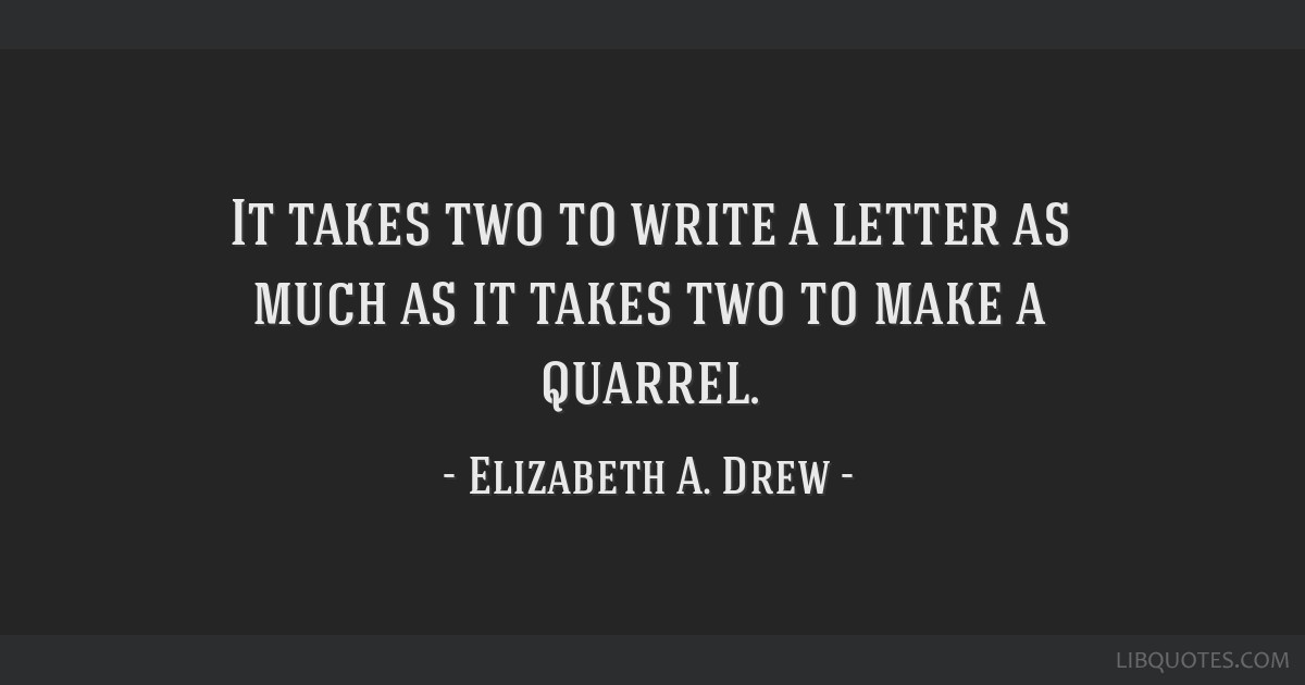 It takes two to write a letter as much as it takes two to make a quarrel.