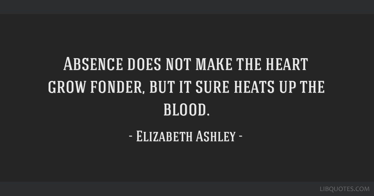 Absence does not make the heart grow fonder, but it sure heats up the blood.