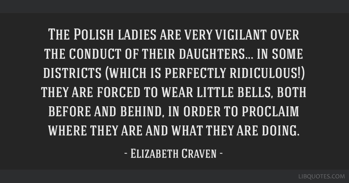 The Polish ladies are very vigilant over the conduct of their daughters... in some districts (which is perfectly ridiculous!) they are forced to wear ...