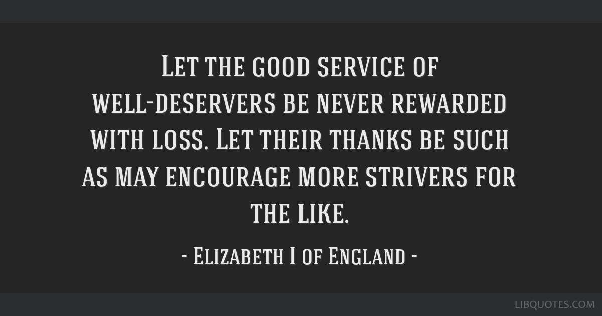 Let the good service of well-deservers be never rewarded with loss. Let their thanks be such as may encourage more strivers for the like.