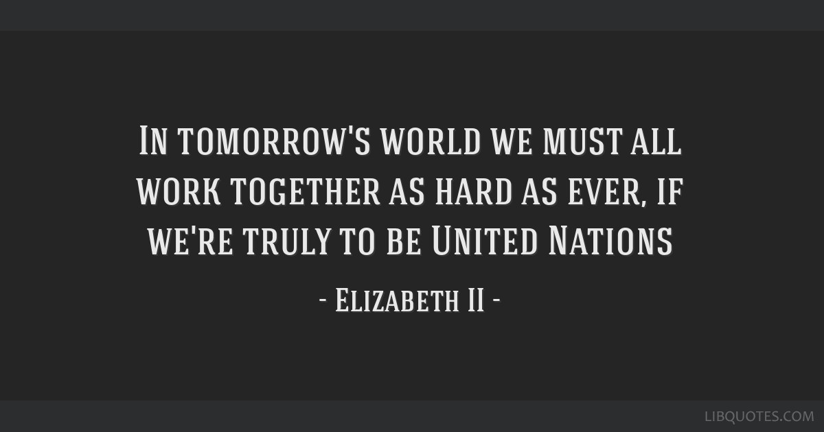 In tomorrow's world we must all work together as hard as ever, if we're truly to be United Nations