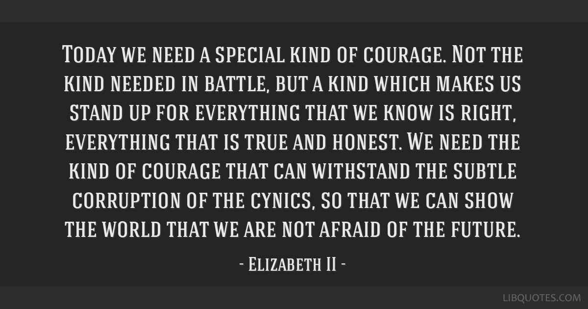 Today we need a special kind of courage. Not the kind needed in battle, but a kind which makes us stand up for everything that we know is right,...