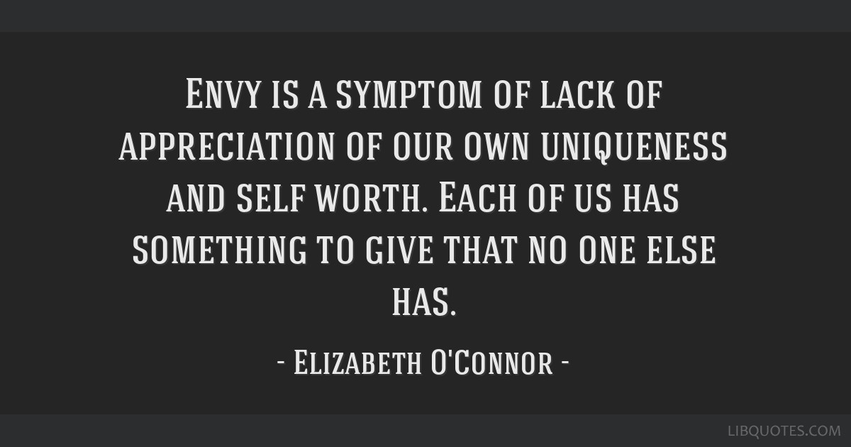 Envy is a symptom of lack of appreciation of our own uniqueness and self  worth. Each