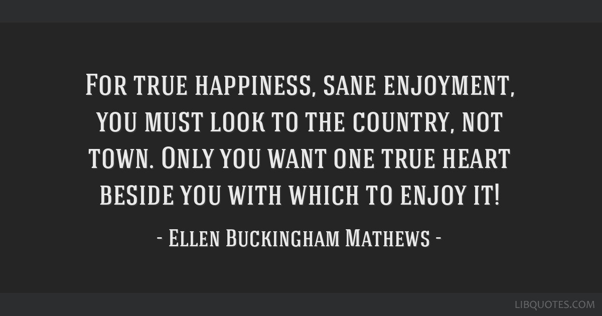 For true happiness, sane enjoyment, you must look to the country, not town. Only you want one true heart beside you with which to enjoy it!