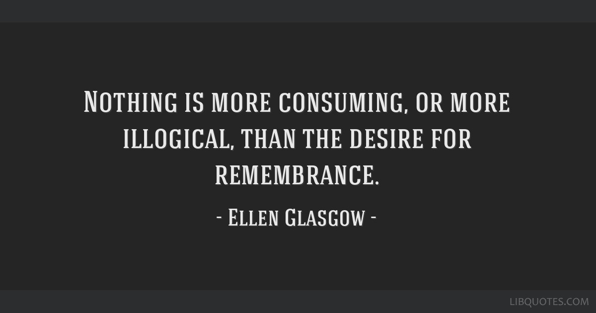 Nothing is more consuming, or more illogical, than the desire for remembrance.