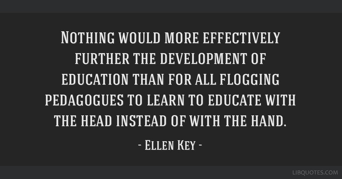 Nothing would more effectively further the development of education than for all flogging pedagogues to learn to educate with the head instead of...