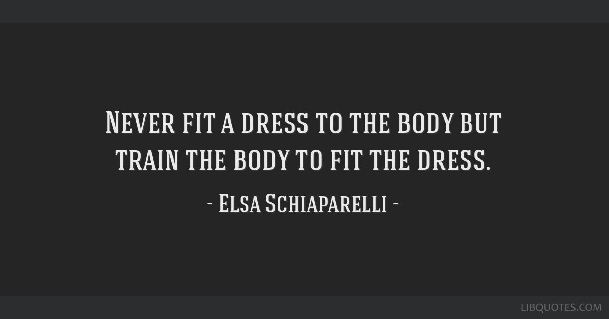 Never fit a dress to the body but train the body to fit the dress.