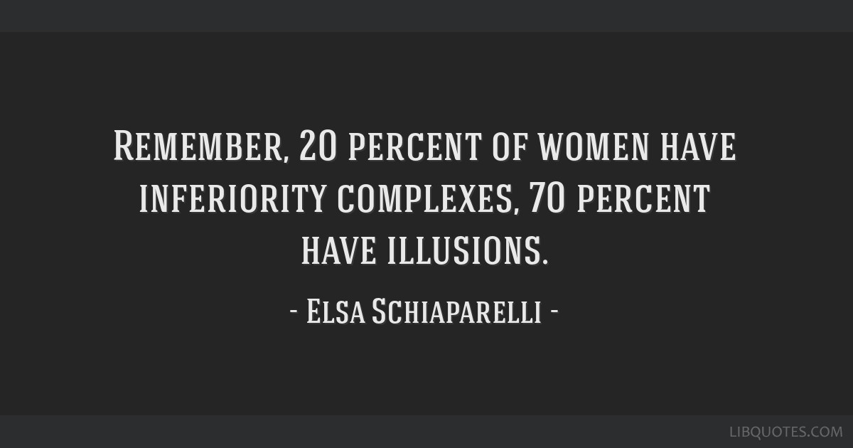 Remember, 20 percent of women have inferiority complexes, 70 percent have illusions.