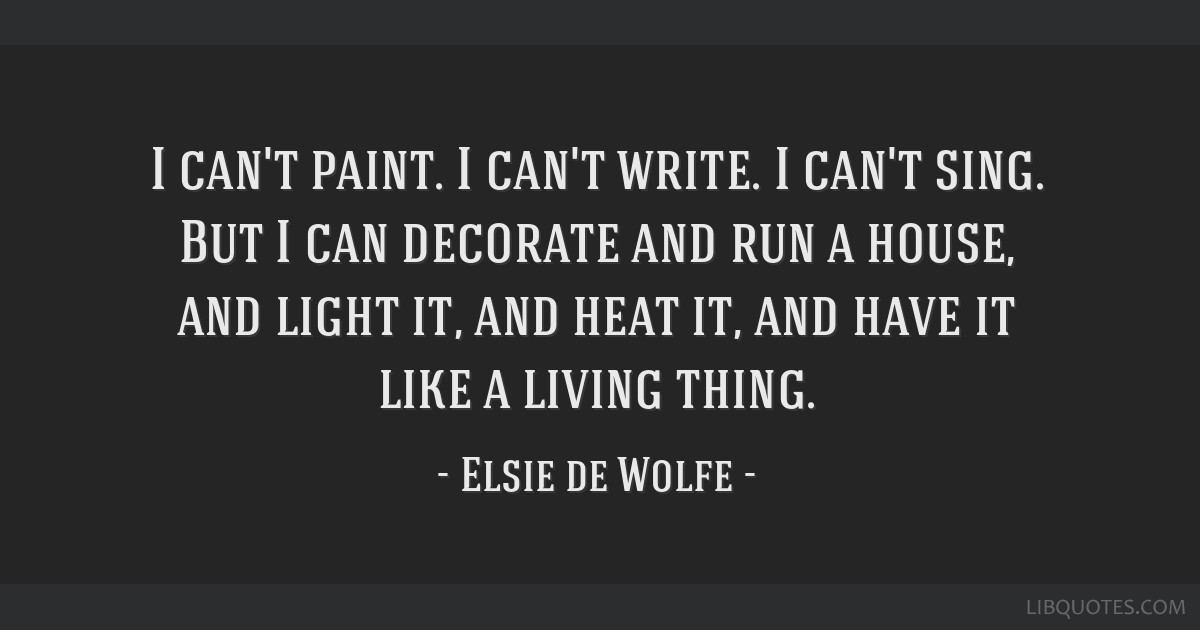 I can't paint. I can't write. I can't sing. But I can decorate and run a house, and light it, and heat it, and have it like a living thing.