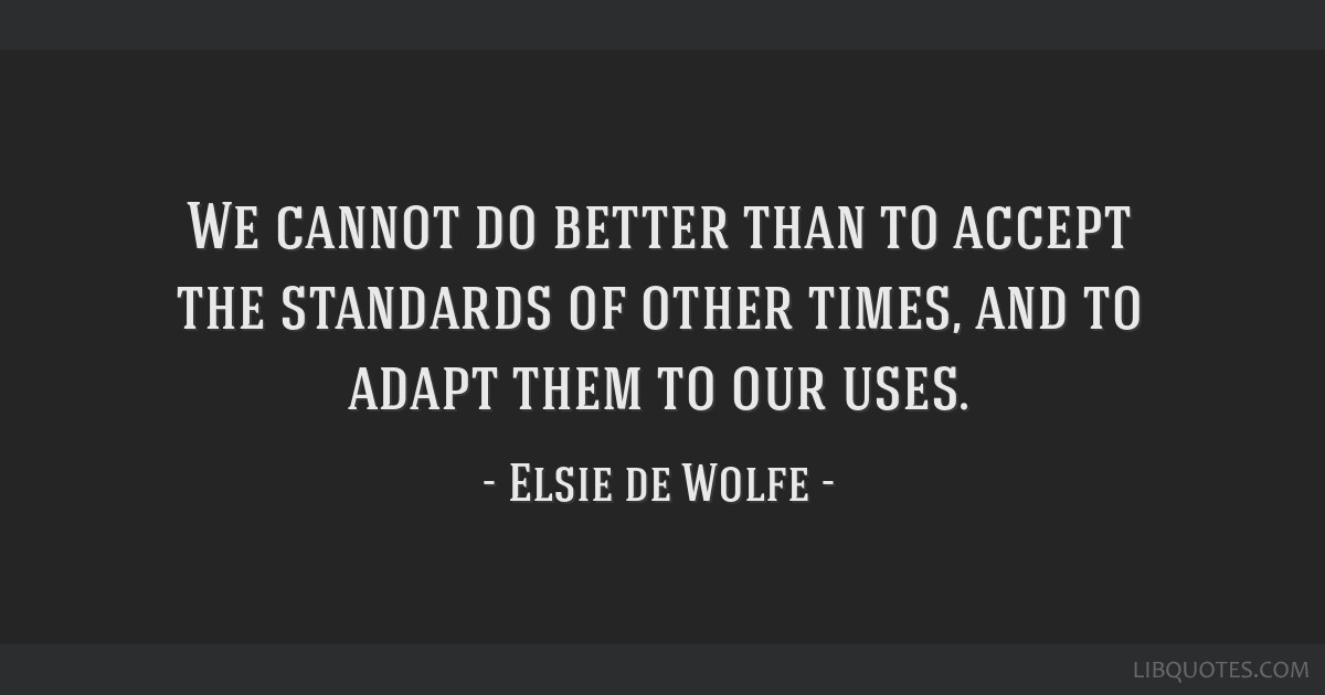 We cannot do better than to accept the standards of other times, and to adapt them to our uses.
