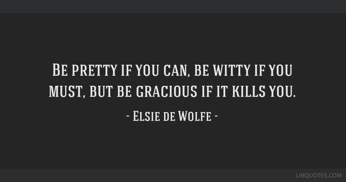 Be pretty if you can, be witty if you must, but be gracious if it kills you.