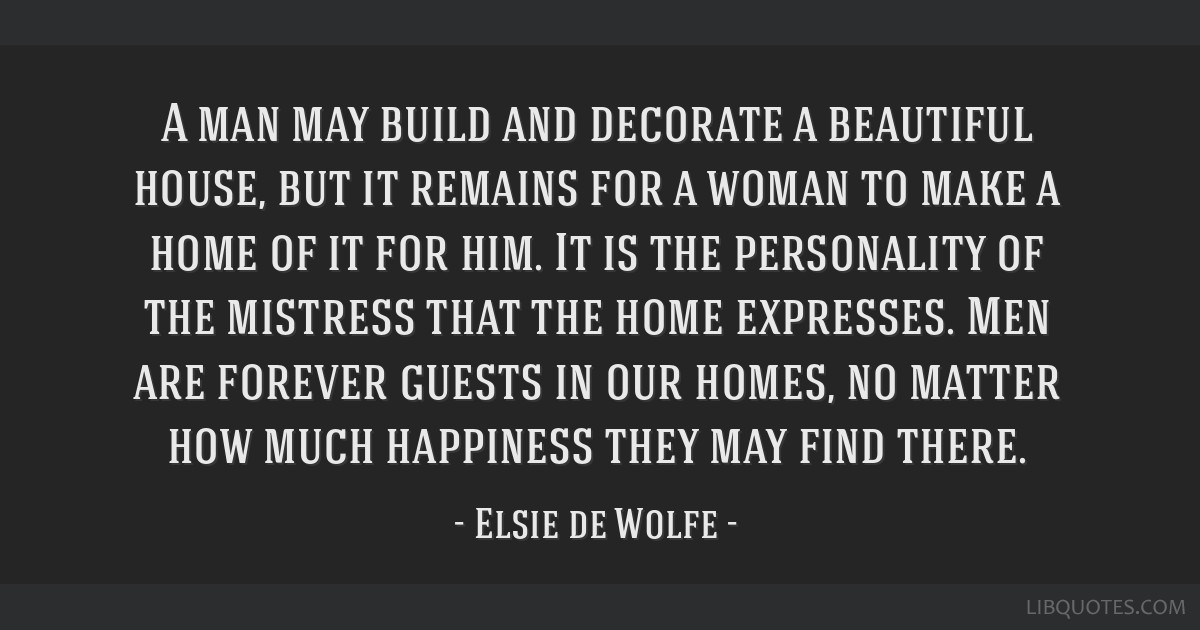 A man may build and decorate a beautiful house, but it remains for a woman to make a home of it for him. It is the personality of the mistress that...