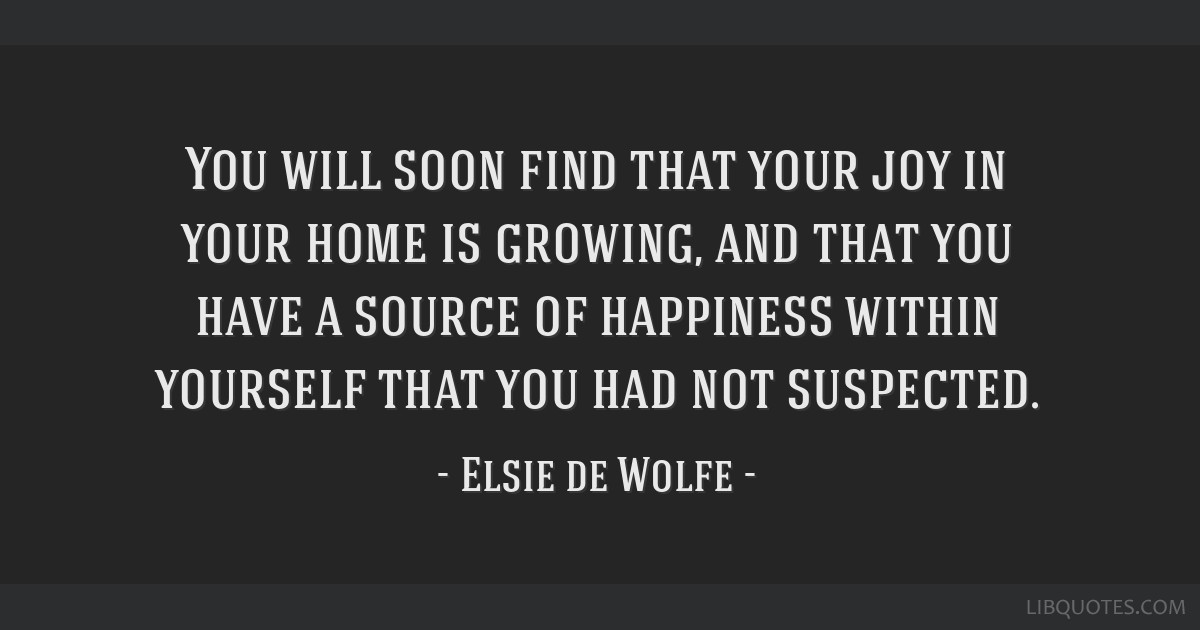 You will soon find that your joy in your home is growing, and that you have a source of happiness within yourself that you had not suspected.