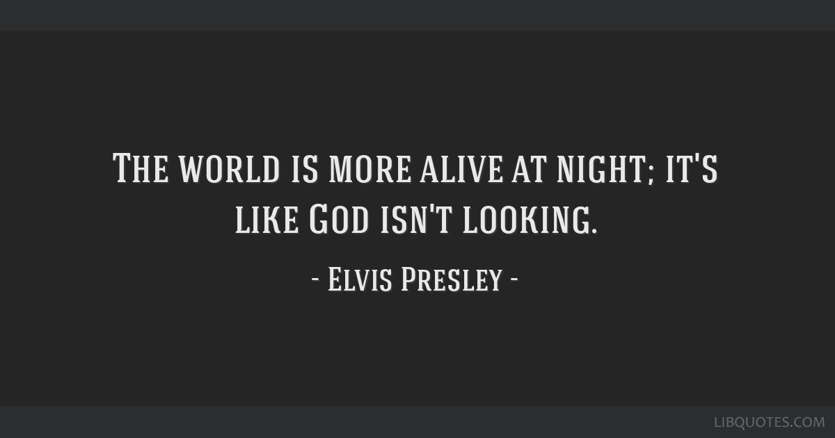 The world is more alive at night; it's like God isn't looking.