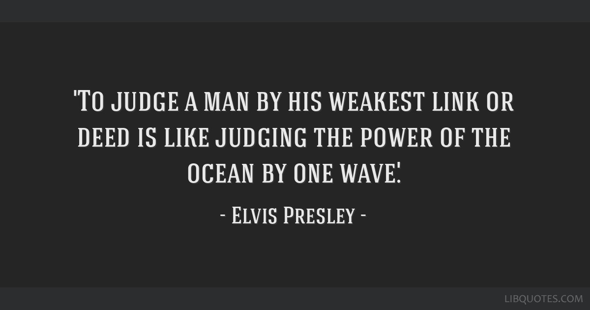 'To judge a man by his weakest link or deed is like judging the power of the ocean by one wave.'