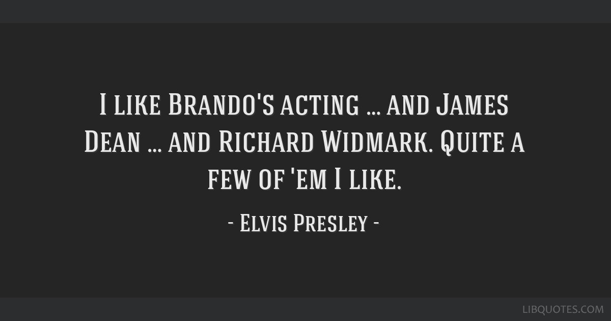 I like Brando's acting … and James Dean … and Richard Widmark. Quite a few of 'em I like.
