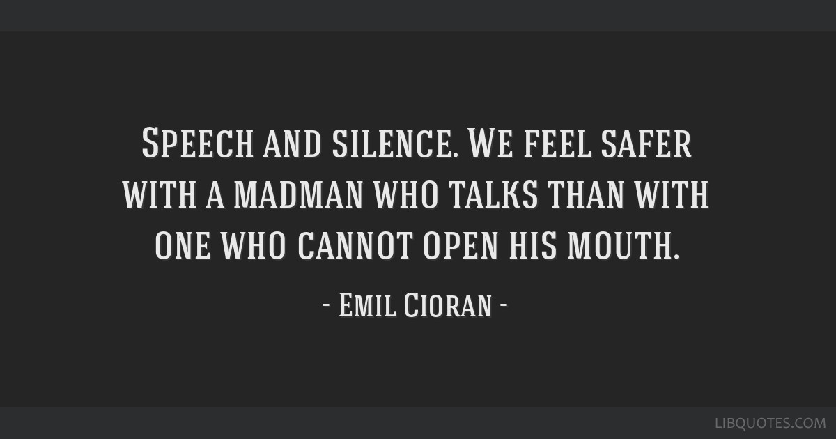 Speech and silence. We feel safer with a madman who talks than with one who cannot open his mouth.