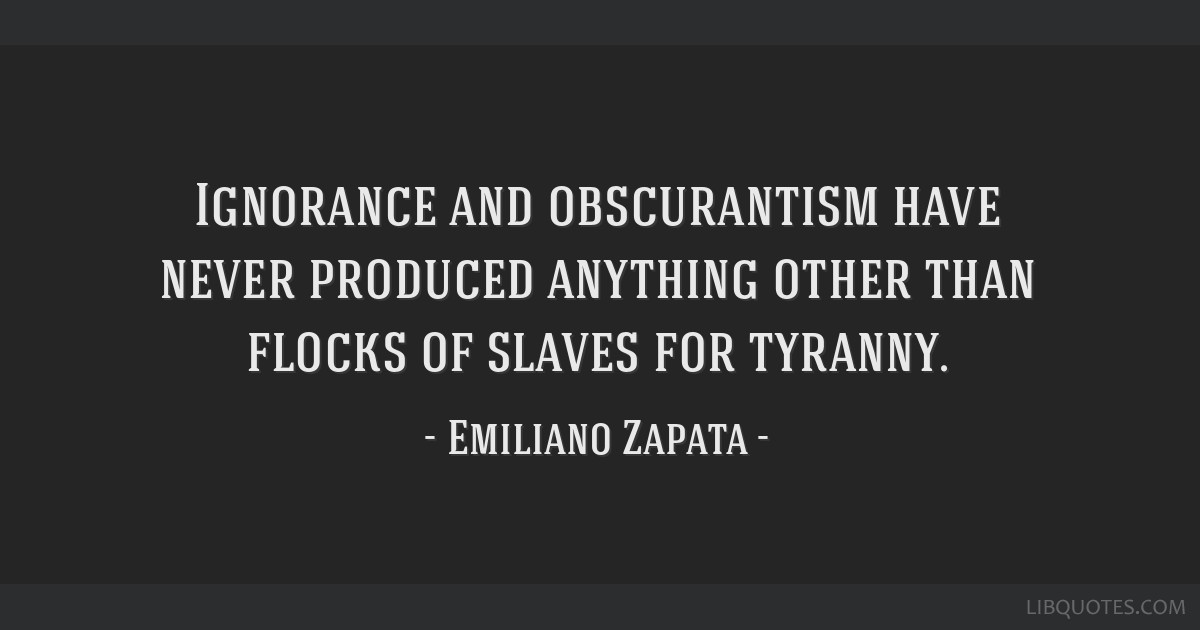 Emiliano Zapata Quotes Impressive Ignorance And Obscurantism Have Never Produced Anything Other Than