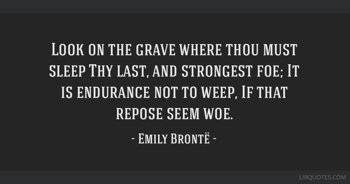 Look on the grave where thou must sleep Thy last, and strongest foe; It is endurance not to weep, If that repose seem woe.
