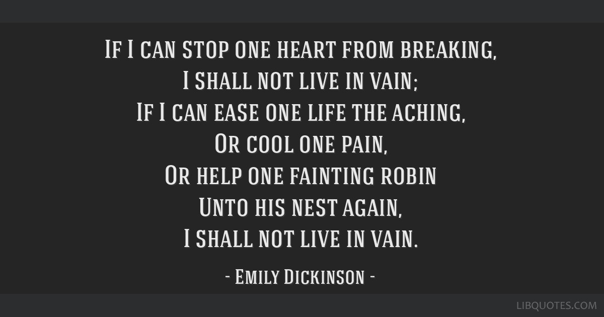 If I can stop one heart from breaking, I shall not live in vain; If I can ease one life the aching, Or cool one pain, Or help one fainting robin Unto ...