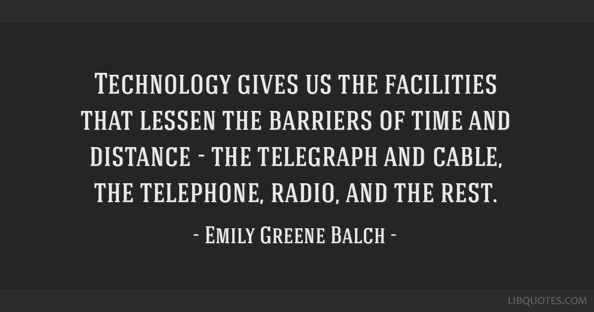 Technology gives us the facilities that lessen the barriers of time and distance - the telegraph and cable, the telephone, radio, and the rest.